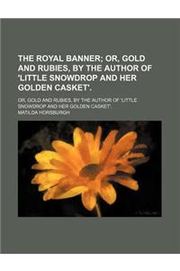 The Royal Banner; Or, Gold and Rubies, by the Author of 'Little Snowdrop and Her Golden Casket' Or, Gold and Rubies, by the Author of 'Little Snowdrop