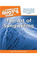 The Complete Idiot's Guide to the Art of Songwriting: Home Your Craft and Reach for Your Goals Creative, Commercial, or Both