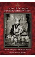 Light of Fearless Indestructible Wisdom: The Life and Legacy of His Holiness Dudjom Rinpoche