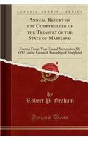 Annual Report of the Comptroller of the Treasury of the State of Maryland: For the Fiscal Year Ended September 30, 1897, to the General Assembly of Maryland (Classic Reprint)