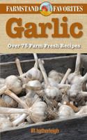 Garlic: Farmstand Favorites: Over 75 Farm-Fresh Recipes