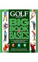 Golf Magazine's Big Book of Basics: Your Step-By-Step Guide to Building a Complete and Reliable Game from the Ground Up with the Top 100 Teachers in A