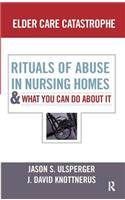 Elder Care Catastrophe: Rituals of Abuse in Nursing Homes and What You Can Do about It