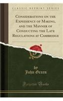 Considerations on the Expediency of Making, and the Manner of Conducting the Late Regulations at Cambridge (Classic Reprint)