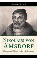 Nikolaus Von Amsdorf: Champion of Martin Luther's Reformation