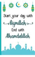 Start Your Day with Bismillah End with Alhamdulillah: Bismillah Muslim Quran Quotes 6x9' Journal / Notebook 100 Page Lined Paper