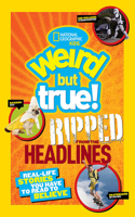 Weird But True! Ripped from the Headlines: Real-Life Stories You Have to Read to Believe