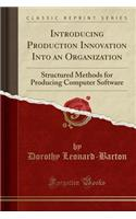Introducing Production Innovation Into an Organization: Structured Methods for Producing Computer Software (Classic Reprint)