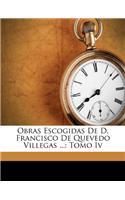 Obras Escogidas de D. Francisco de Quevedo Villegas ...: Tomo IV