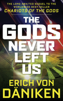 Gods Never Left Us: The Long Awaited Sequel to the Worldwide Best-Seller Chariots of the Gods
