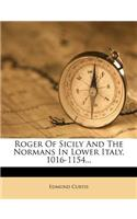 Roger of Sicily and the Normans in Lower Italy, 1016-1154...