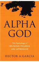 Alpha God: The Psychology of Religious Violence and Oppression