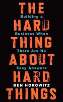 The The Hard Thing about Hard Things Hard Thing about Hard Things: Building a Business When There Are No Easy Answers