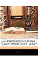 Pye's Surgical Handicraft: A Manual of Surgical Manipulations, Minor Surgery, & Other Matters Connected with the Work of House Surgeons & Surgical Dressers ...