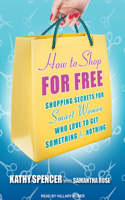 How to Shop for Free: Shopping Secrets for Smart Women Who Love to Get Something for Nothing