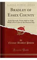 Bradley of Essex County: Early Records, from 1643 to 1746; With a Few Lines to the Present Day (Classic Reprint)