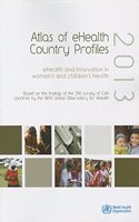 Atlas of Ehealth Country Profiles 2013: Ehealth and Innovation in Women's and Children's Health