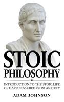 Stoic Philosophy: Introduction to the Stoic Life of Happiness Free from Anxiety