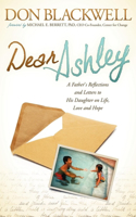 Dear Ashley: A Father's Reflections and Letters to His Daughter on Life, Love and Hope