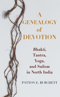 A Genealogy of Devotion: Bhakti, Tantra, Yoga, and Sufism in North India