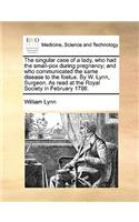 The Singular Case of a Lady, Who Had the Small-Pox During Pregnancy; And Who Communicated the Same Disease to the Foetus. by W. Lynn, Surgeon. as Read at the Royal Society in February 1786.