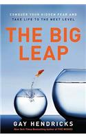 The The Big Leap Big Leap: Conquer Your Hidden Fear and Take Life to the Next Level