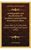 Autobiography and Recollections of Incidents Connected with Autobiography and Recollections of Incidents Connected with Horticultural Affairs Horticultural Affairs: From 1807 Up to 1892, with Portrait and Allegorical Figures from 1807 Up to 1892, w