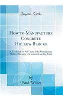 How to Manufacture Concrete Hollow Blocks: A Textbook for All Those Who Manufacture Hollow Blocks or Use Concrete in Any Form (Classic Reprint)