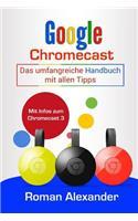 Google Chromecast: Das Umfangreiche Handbuch Mit Allen Tipps: Chromecast Einrichten, Verbinden Und Streaming