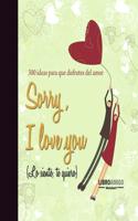 Sorry, I Love You (Lo Siento, Te Quiero): 300 Ideas Para Que Disfrutes del Amor