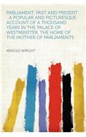 Parliament, Past and Present: A Popular and Picturesque Account of a Thousand Years in the Palace of Westminster, the Home of the Mother of Parliaments
