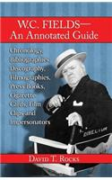 W.C. Fields--An Annotated Guide: Chronology, Bibliographies, Discography, Filmographies, Press Books, Cigarette Cards, Film Clips and Impersonators