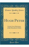 Hugh Peter: Preacher, Patriot, Philanthropist, Fourth Pastor of the First Church in Salem, Massachusetts; A Mosaic (Classic Reprint)