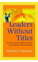 Leaders Without Titles: The Six Powerful Attributes of Those Who Influence Without Authority