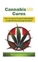 Cannabis Oil Cures: How to Cure Cancer for Life, Improve Health Immediately, Lose Weight Within 30 Days and Look Younger with Cannabis Oil