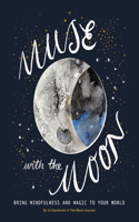Muse with the Moon: Bring Mindfulness and Magic to Your World