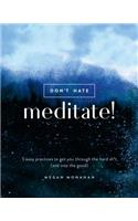 Don't Hate, Meditate!: 5 Easy Practices to Get You Through the Hard Sh*t (and Into the Good)