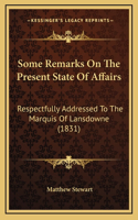 Some Remarks on the Present State of Affairs: Respectfully Addressed to the Marquis of Lansdowne (1831)