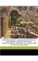 Autobiography and Recolections of Incidents Connected with Horticultural Affairs, Etc. from 1807 Up to This Day 1892