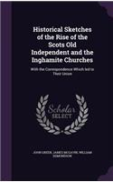 Historical Sketches of the Rise of the Scots Old Independent and the Inghamite Churches: With the Correspondence Which Led to Their Union