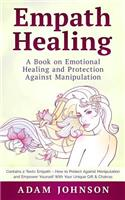 Empath Healing: A Book on Emotional Healing and Protection Against Manipulation (Contains 2 Texts: Empath - How to Protect Against Manipulation and Empower Yourself with Your Unique Gift & Chakras)