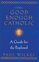 The Good Enough Catholic: A Guide for the Perplexed