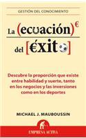 La Ecuacion del Exito: Descubre la Proporcion Que Existe Entre Habilidad y Suerte, Tanto en los Negocios y las Inversiones Como en los Deportes