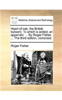 Heart of Oak, the British Bulwark. to Which Is Added, an Appendix: By Roger Fisher, ... the Third Edition, Corrected.