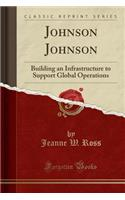 Johnson Johnson: Building an Infrastructure to Support Global Operations (Classic Reprint)