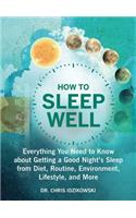 How to Sleep Well: Everything You Need to Know about Getting a Good Night's Sleep from Diet, Routine, Environment, Lifestyle, and More