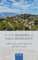 In the Shadows of Naga Insurgency: Tribes, State, and Violence in India's Northeast