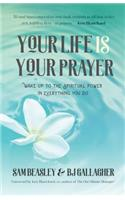 Your Life Is Your Prayer: Wake Up to the Spiritual Power in Everything You Do