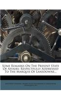 Some Remarks on the Present State of Affairs: Respectfully Addressed to the Marquis of Lansdowne...