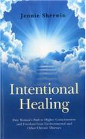 Intentional Healing: One Woman's Path to Higher Consciousness and Freedom from Environmental and Other Chronic Illnesses